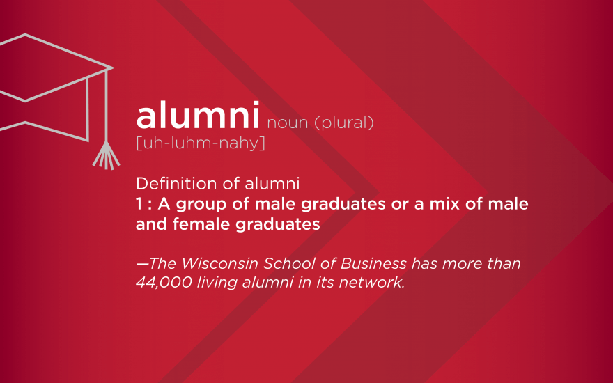 A red background with the following words, a chevron, and a graduation cap in the background. alumni noun (plural) [uh-luhm-nahy] Definition of alumni 1: Group of male graduates or a mix of male and female graduates - The Wisconsin School of Busienss has more than 44,000 living alumni in its network.