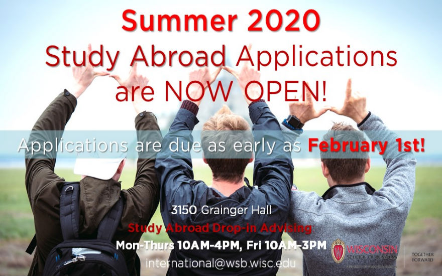Summer 2020 study abroad applications are now open! Applications are due as early as February 1st. Questions about the application process? Come to Drop-in Advising! Location is 3150 Grainger Hall. Study Abroad Drop-in Advising hours are as follows: Mon-Thurs 10AM-4PM, Fri 10AM-3PM. Our main study abroad email is international@wsb.wisc.edu