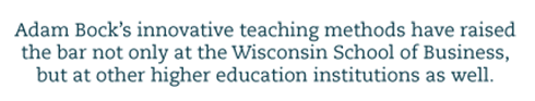 Adam Bock's innovative teaching methods have raised the bar not only at the Wisconsin School of Business, but at other higher education institutions as well.