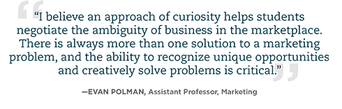 I believe an approach of curiosity helps students negotiate the ambiguity of business in the marketplace. There is always more than one solution to a marketing problem, and the ability to recognize unique opportunities and creatively solve problems is critical.